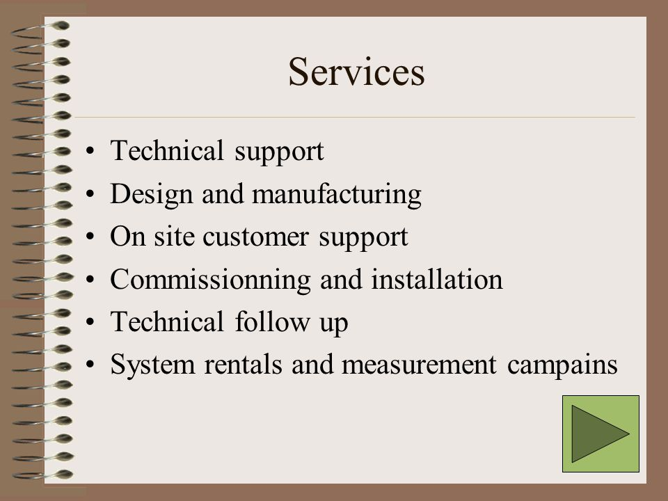 Services Technical support Design and manufacturing On site customer support Commissionning and installation Technical follow up System rentals and measurement campains