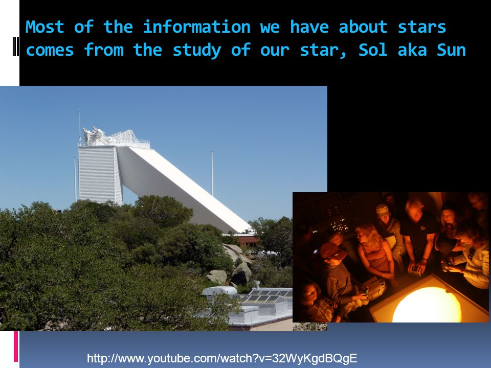 Most of the information we have about stars comes from the study of our star, Sol aka Sun http://www.youtube.com/watch?v=32WyKgdBQgE