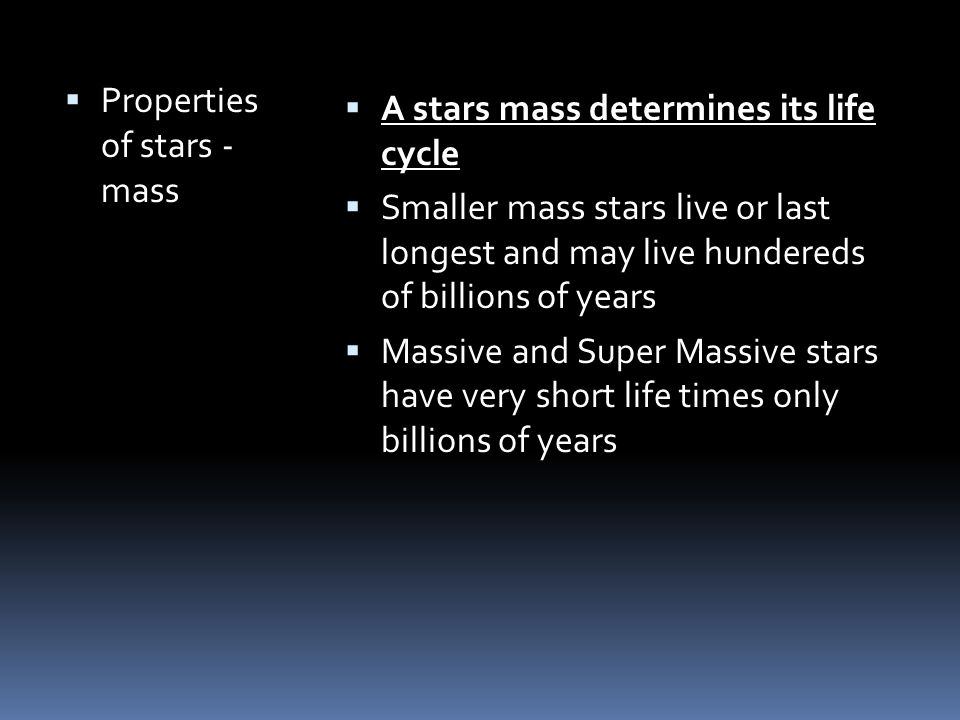  Properties of stars - mass  A stars mass determines its life cycle  Smaller mass stars live or last longest and may live hundereds of billions of years  Massive and Super Massive stars have very short life times only billions of years