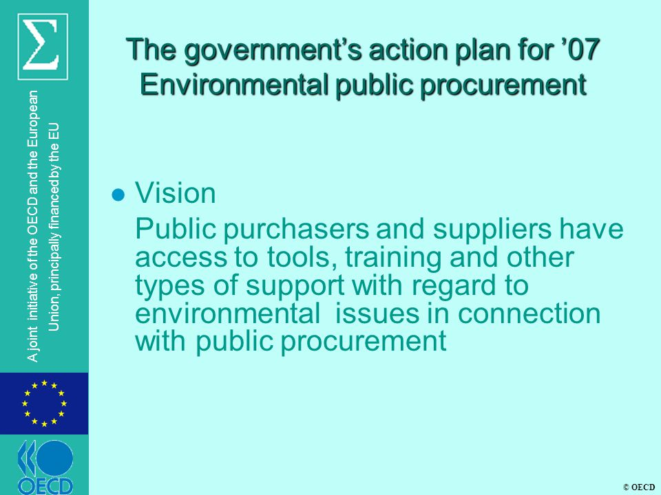 © OECD A joint initiative of the OECD and the European Union, principally financed by the EU The government's action plan for '07 Environmental public procurement l Vision Public purchasers and suppliers have access to tools, training and other types of support with regard to environmental issues in connection with public procurement