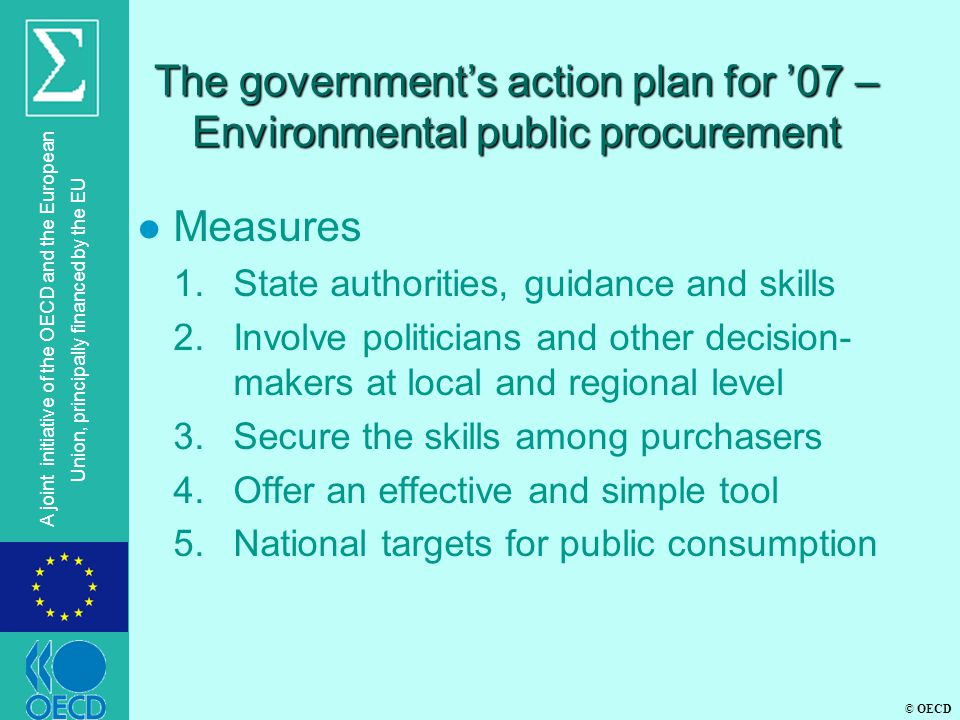 © OECD A joint initiative of the OECD and the European Union, principally financed by the EU The government's action plan for '07 – Environmental public procurement l Measures 1.State authorities, guidance and skills 2.Involve politicians and other decision- makers at local and regional level 3.