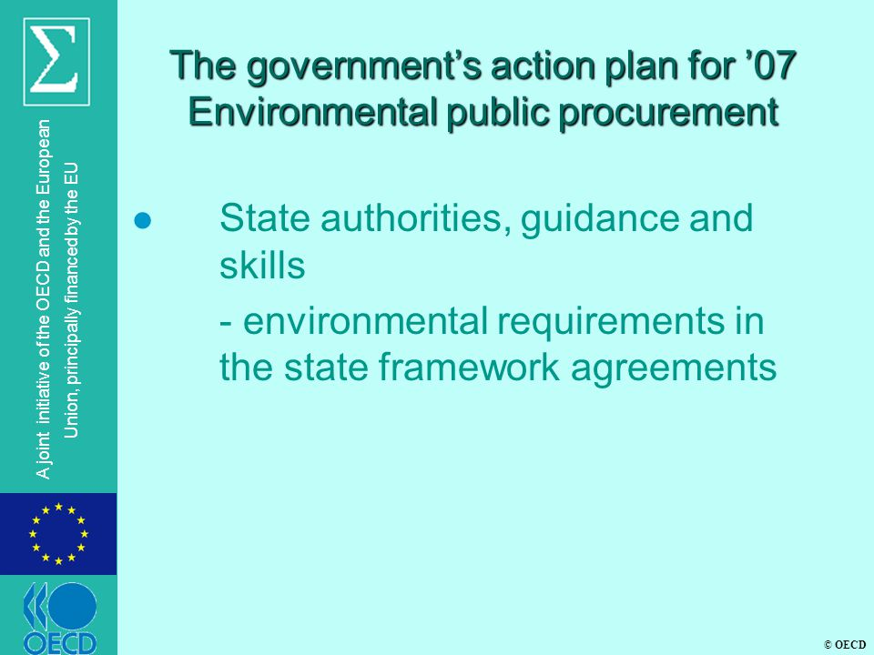 © OECD A joint initiative of the OECD and the European Union, principally financed by the EU The government's action plan for '07 Environmental public procurement l State authorities, guidance and skills - environmental requirements in the state framework agreements