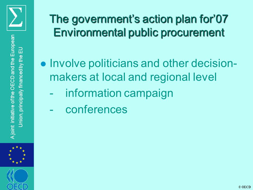 © OECD A joint initiative of the OECD and the European Union, principally financed by the EU The government's action plan for'07 Environmental public