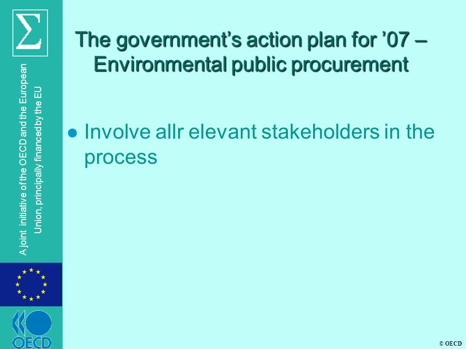 © OECD A joint initiative of the OECD and the European Union, principally financed by the EU The government's action plan for '07 – Environmental public procurement l Involve allr elevant stakeholders in the process