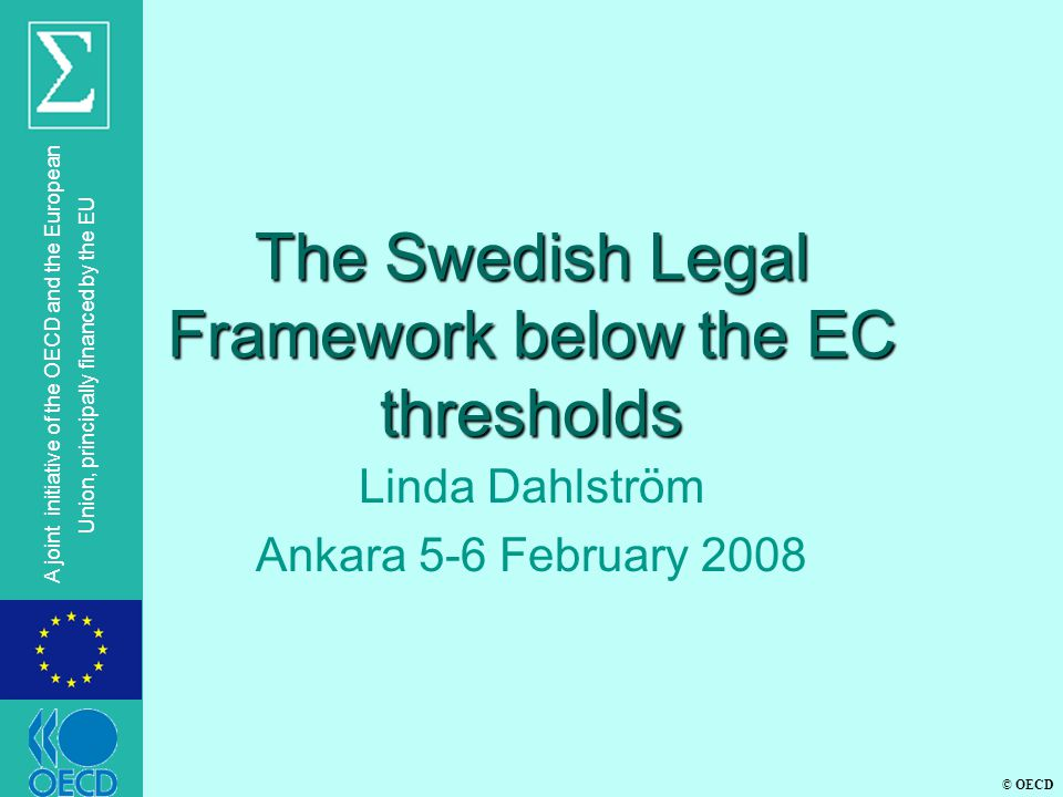 © OECD A joint initiative of the OECD and the European Union, principally financed by the EU The Swedish Legal Framework below the EC thresholds Linda