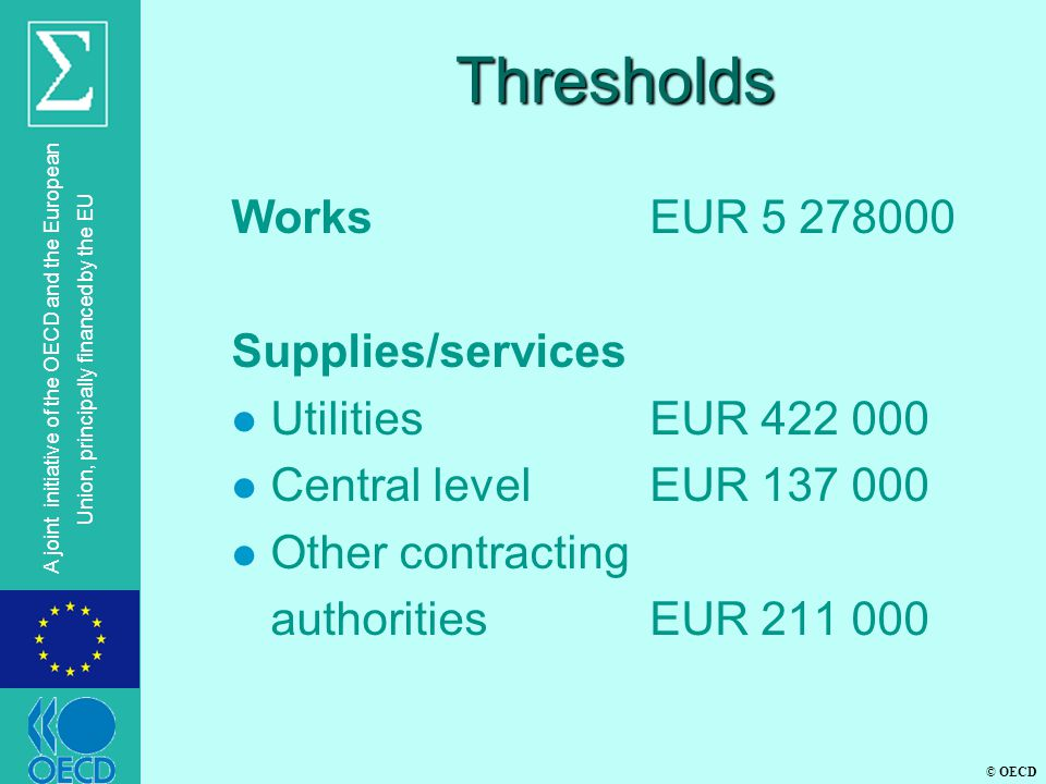 © OECD A joint initiative of the OECD and the European Union, principally financed by the EU Thresholds WorksEUR 5 278000 Supplies/services l Utilitie