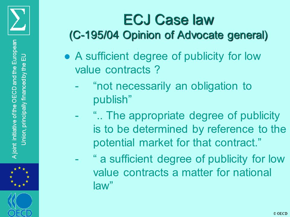 © OECD A joint initiative of the OECD and the European Union, principally financed by the EU ECJ Case law (C-195/04 Opinion of Advocate general) l A sufficient degree of publicity for low value contracts .