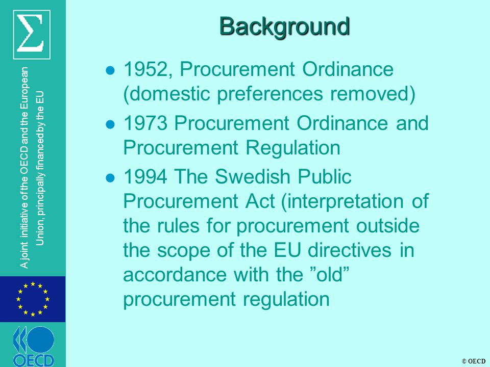 © OECD A joint initiative of the OECD and the European Union, principally financed by the EU Background l 1952, Procurement Ordinance (domestic preferences removed) l 1973 Procurement Ordinance and Procurement Regulation l 1994 The Swedish Public Procurement Act (interpretation of the rules for procurement outside the scope of the EU directives in accordance with the old procurement regulation