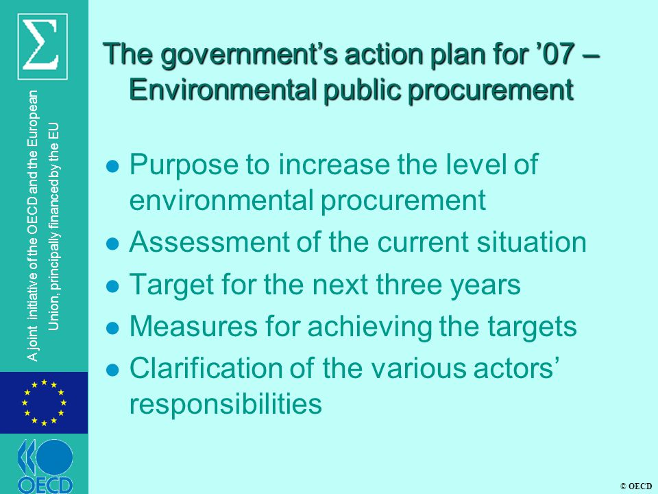 © OECD A joint initiative of the OECD and the European Union, principally financed by the EU The government's action plan for '07 – Environmental public procurement l Purpose to increase the level of environmental procurement l Assessment of the current situation l Target for the next three years l Measures for achieving the targets l Clarification of the various actors' responsibilities
