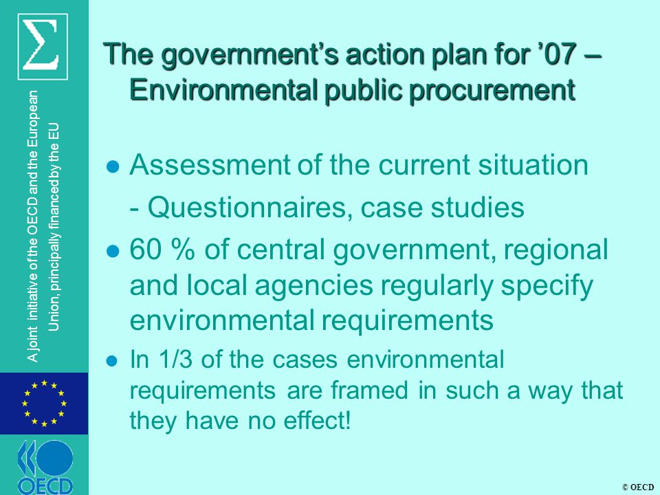 © OECD A joint initiative of the OECD and the European Union, principally financed by the EU The government's action plan for '07 – Environmental public procurement l Assessment of the current situation - Questionnaires, case studies l 60 % of central government, regional and local agencies regularly specify environmental requirements l In 1/3 of the cases environmental requirements are framed in such a way that they have no effect!