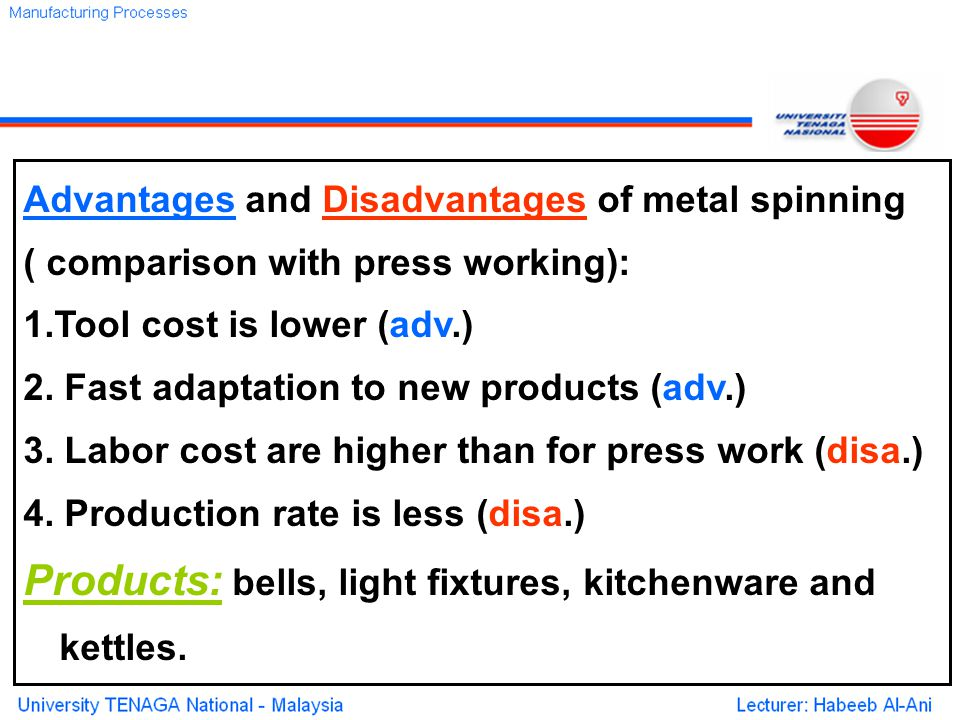 Advantages and Disadvantages of metal spinning ( comparison with press working): 1.Tool cost is lower (adv.) 2.