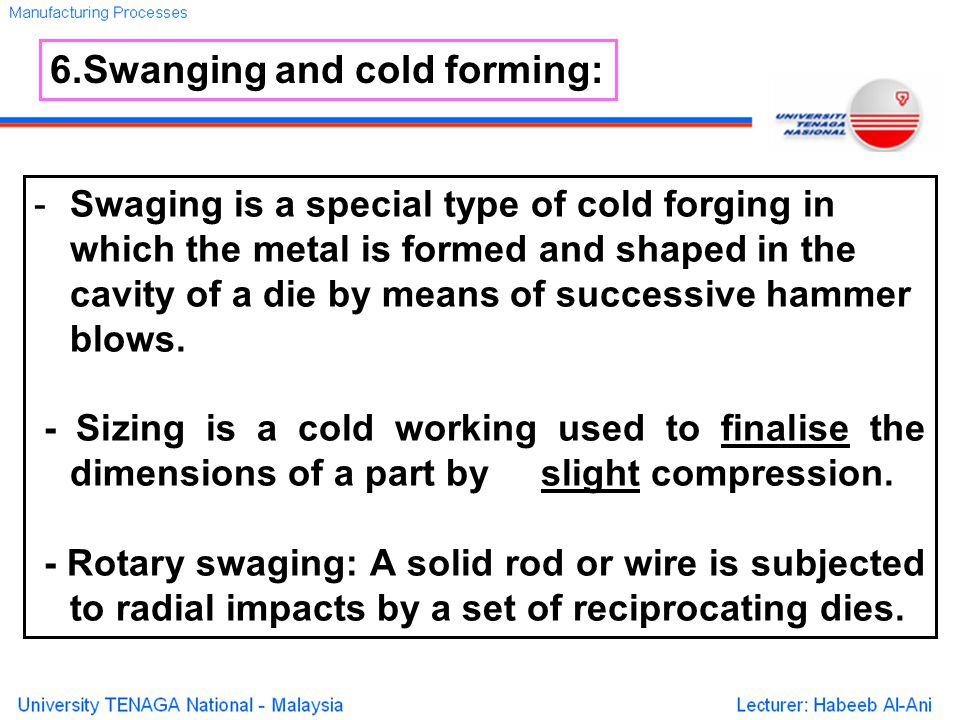-Swaging is a special type of cold forging in which the metal is formed and shaped in the cavity of a die by means of successive hammer blows.