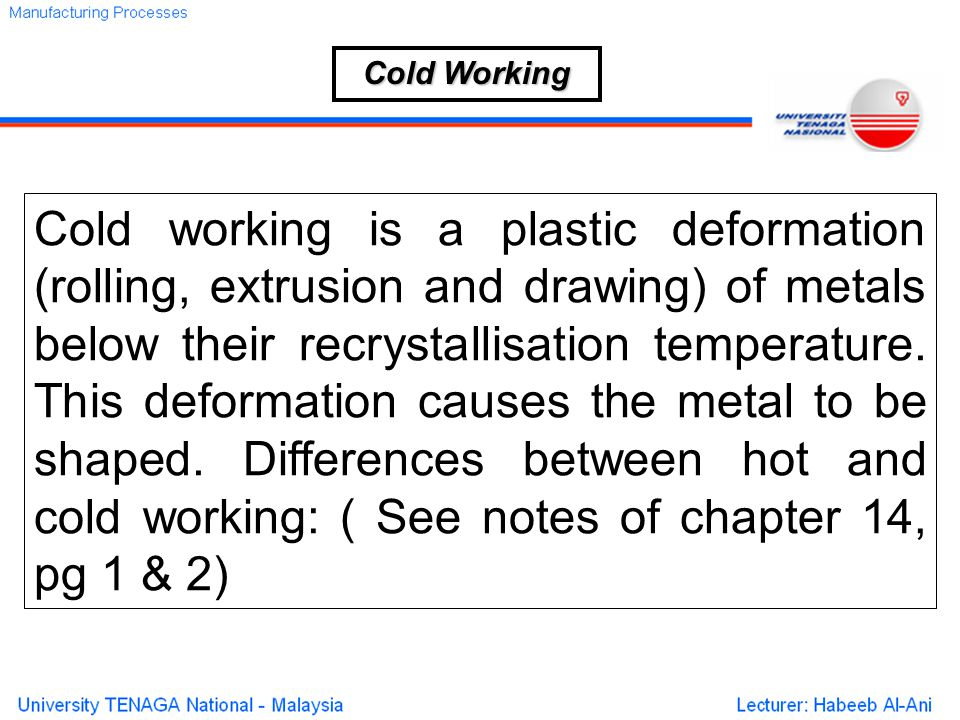 Cold working is a plastic deformation (rolling, extrusion and drawing) of metals below their recrystallisation temperature.