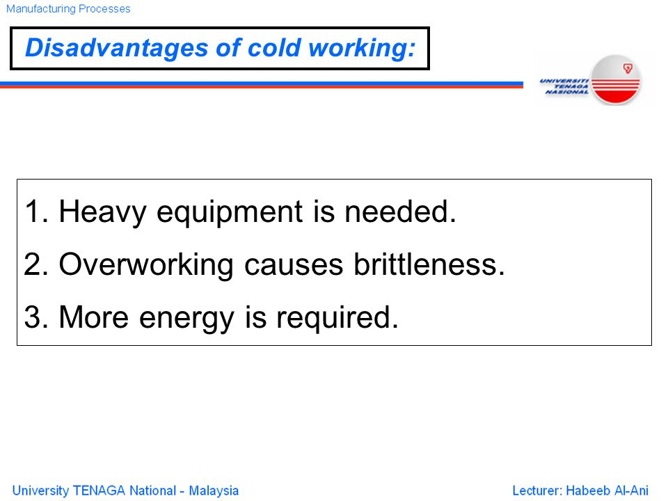 1. Heavy equipment is needed. 2. Overworking causes brittleness.