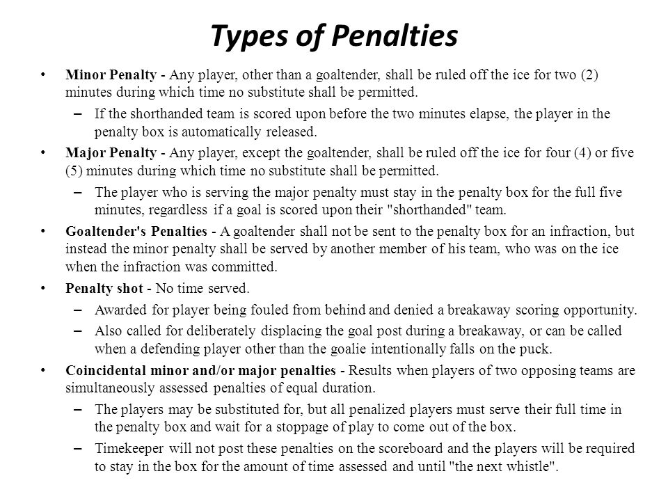 Types of Penalties Minor Penalty - Any player, other than a goaltender, shall be ruled off the ice for two (2) minutes during which time no substitute