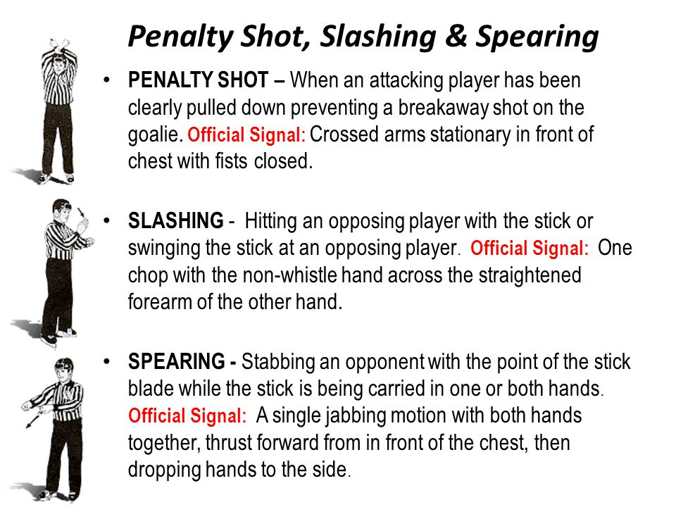 Penalty Shot, Slashing & Spearing PENALTY SHOT – When an attacking player has been clearly pulled down preventing a breakaway shot on the goalie.