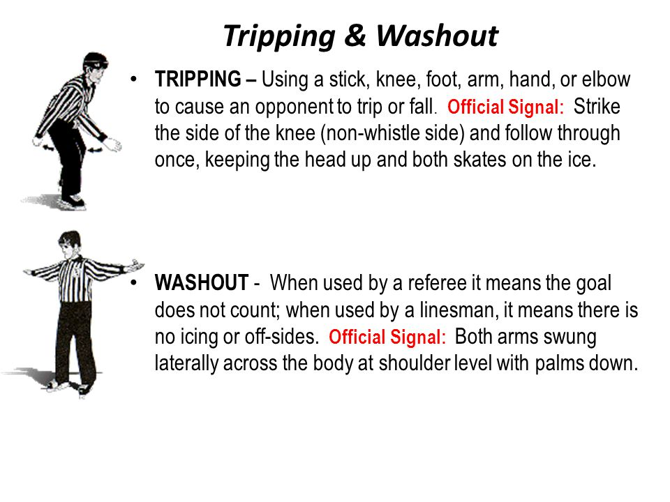 Tripping & Washout TRIPPING – Using a stick, knee, foot, arm, hand, or elbow to cause an opponent to trip or fall. Official Signal: Strike the side of