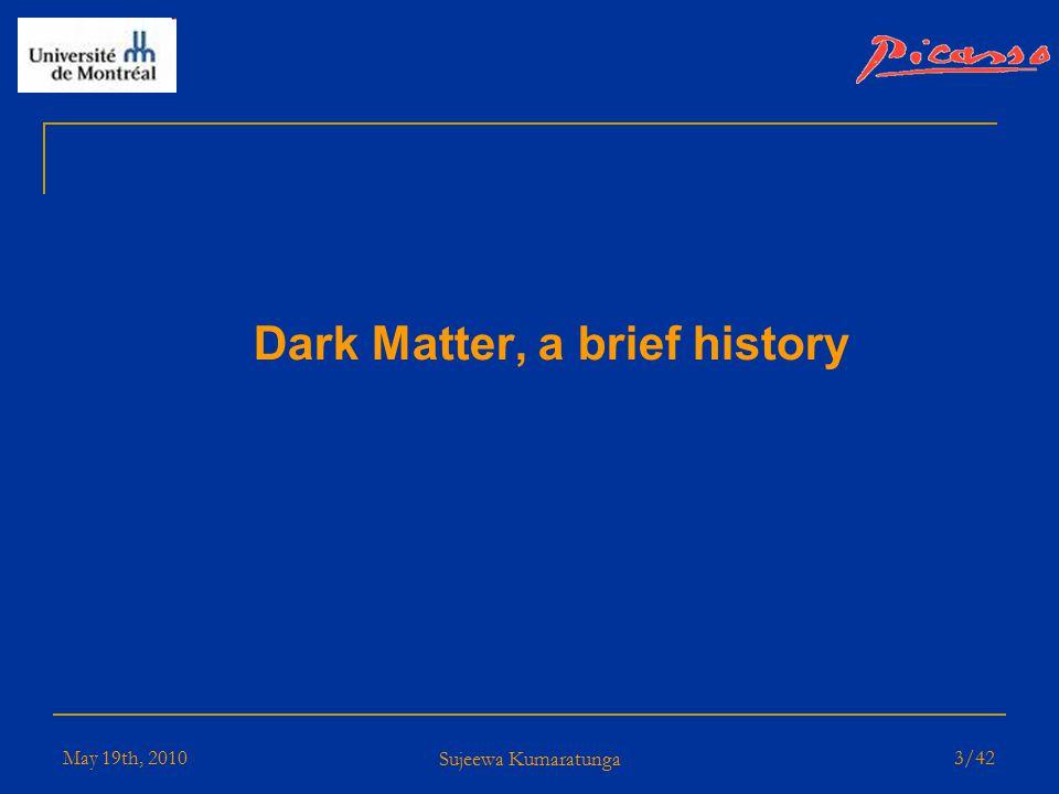 May 19th, 2010 Sujeewa Kumaratunga 2/42 Outline  Dark Matter, a brief history  PICASSO  Introduction  Neutron Beam Calibration  Data Analysis  Results  Present & Future