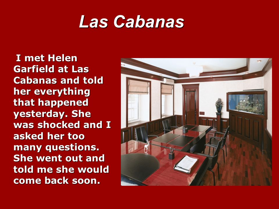 Las Cabanas I met Helen Garfield at Las Cabanas and told her everything that happened yesterday.