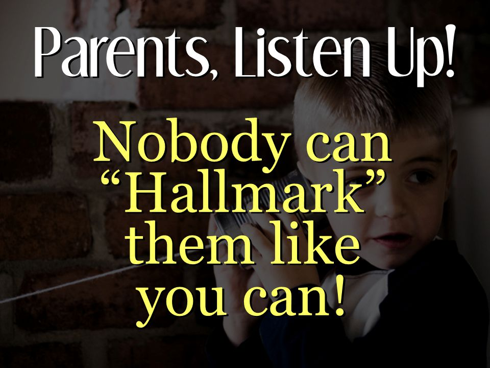 Parents, Listen Up! Nobody can Hallmark them like you can!