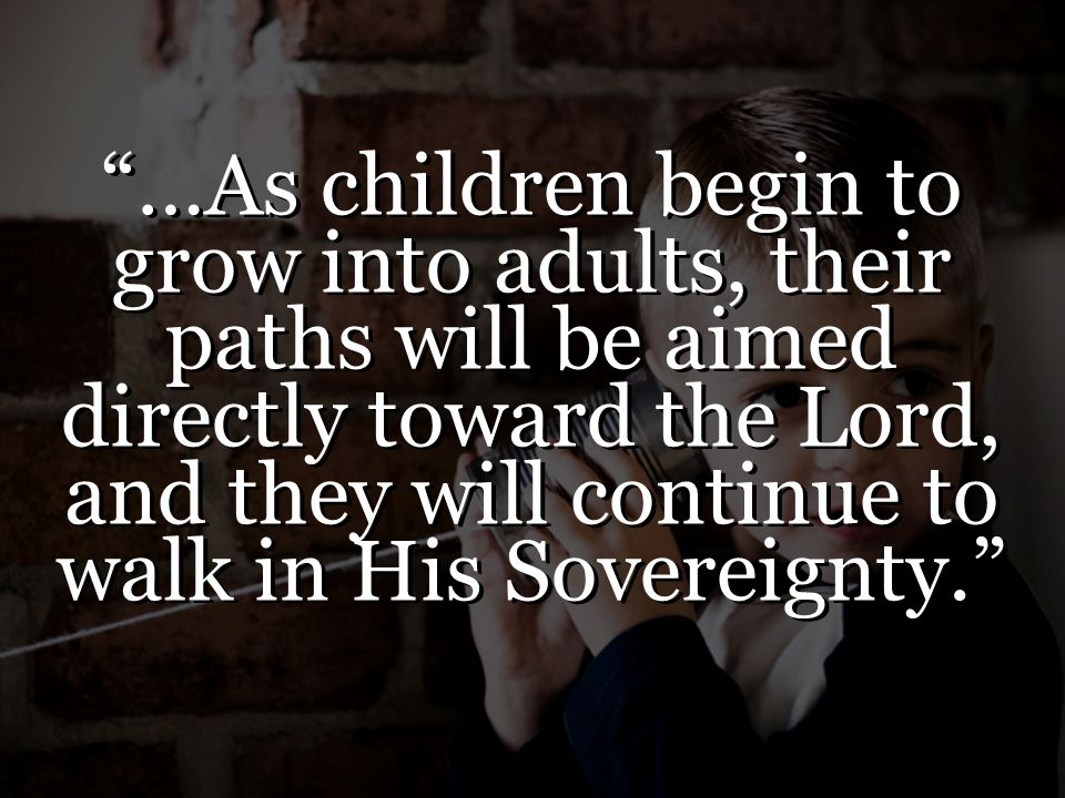 …As children begin to grow into adults, their paths will be aimed directly toward the Lord, and they will continue to walk in His Sovereignty.