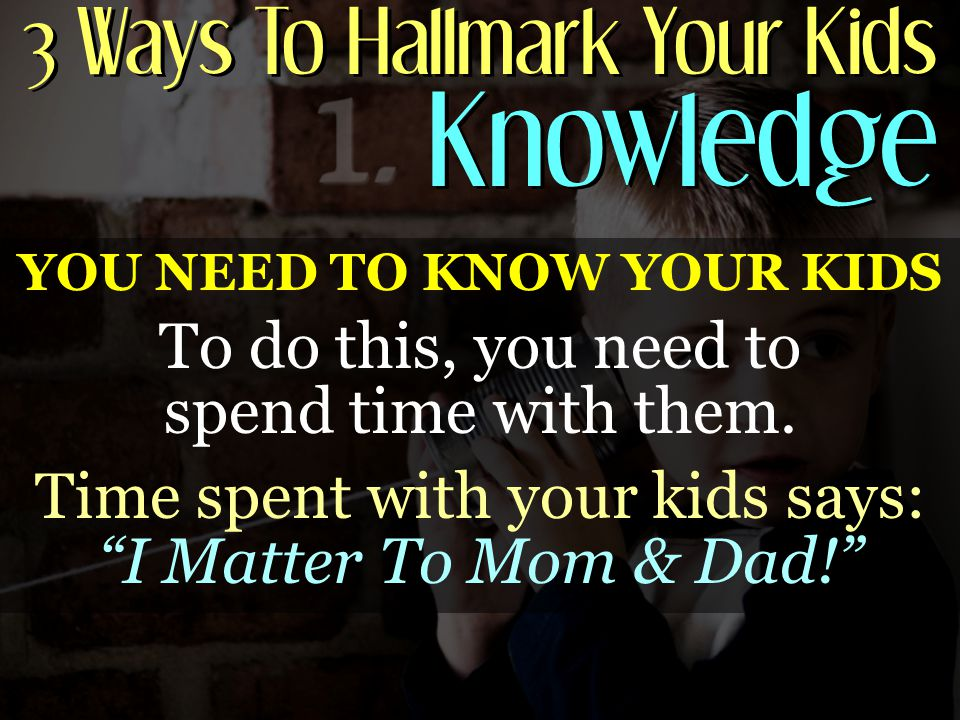 3 Ways To Hallmark Your Kids Knowledge Knowledge YOU NEED TO KNOW YOUR KIDS To do this, you need to spend time with them.
