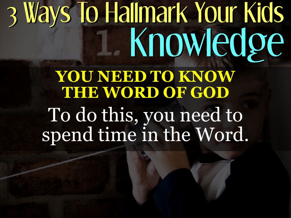 3 Ways To Hallmark Your Kids Knowledge YOU NEED TO KNOW THE WORD OF GOD To do this, you need to spend time in the Word.