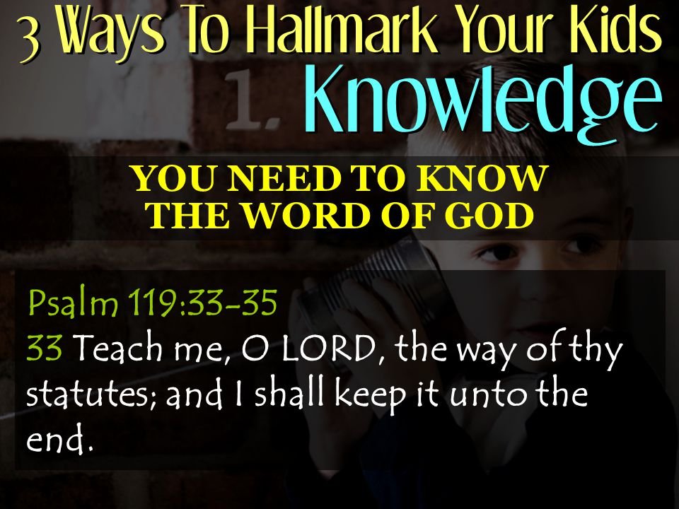 3 Ways To Hallmark Your Kids Knowledge YOU NEED TO KNOW THE WORD OF GOD Psalm 119:33-35 33 Teach me, O LORD, the way of thy statutes; and I shall keep it unto the end.