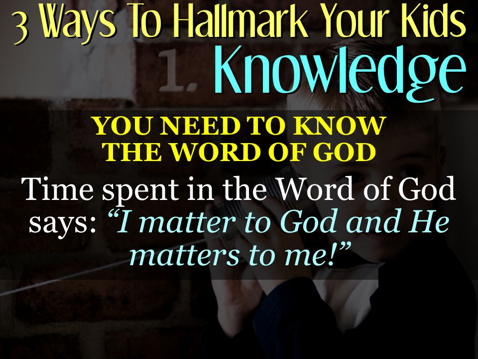 3 Ways To Hallmark Your Kids Knowledge YOU NEED TO KNOW THE WORD OF GOD Time spent in the Word of God says: I matter to God and He matters to me!