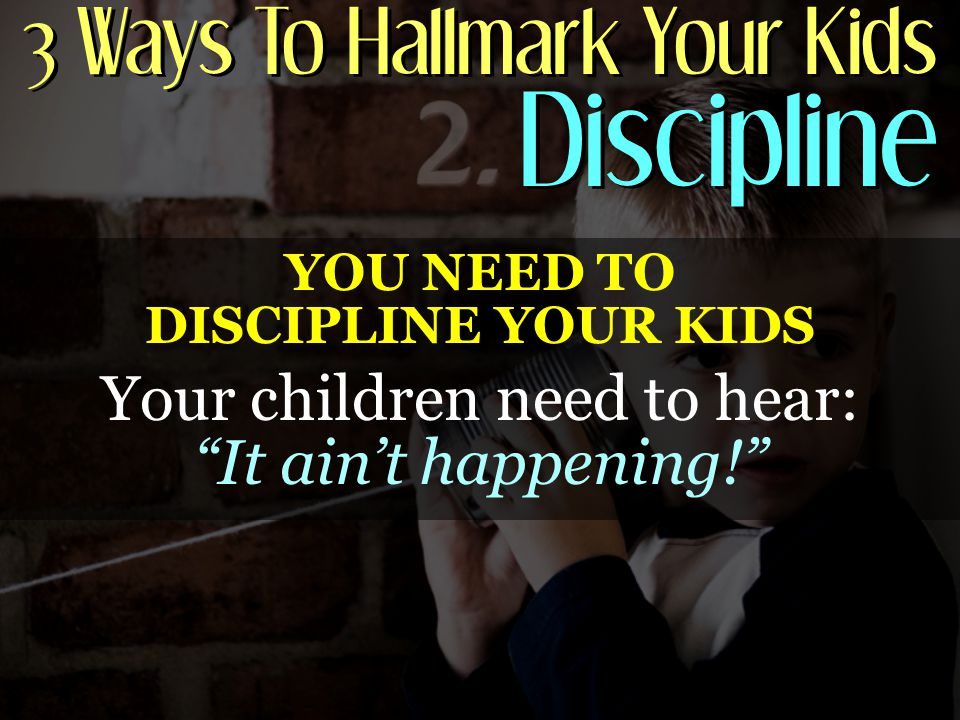 3 Ways To Hallmark Your Kids Discipline YOU NEED TO DISCIPLINE YOUR KIDS Your children need to hear: It ain't happening!