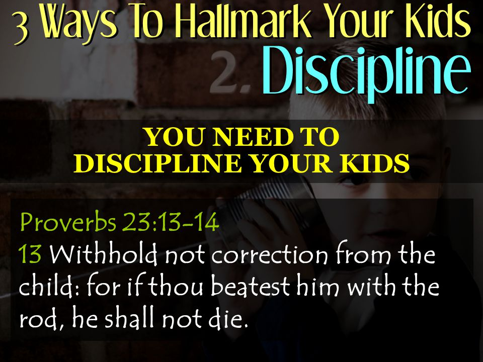 3 Ways To Hallmark Your Kids Discipline YOU NEED TO DISCIPLINE YOUR KIDS Proverbs 23:13-14 13 Withhold not correction from the child: for if thou beatest him with the rod, he shall not die.