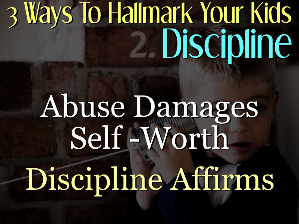 3 Ways To Hallmark Your Kids Discipline Abuse Damages Self -Worth Discipline Affirms Abuse Damages Self -Worth Discipline Affirms