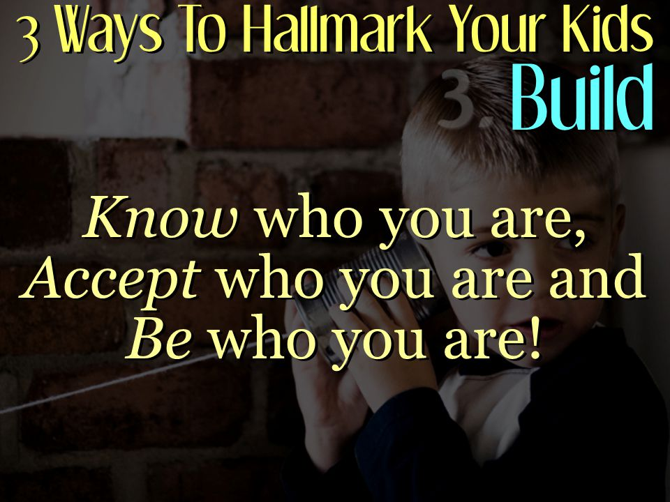 3 Ways To Hallmark Your Kids Build Know who you are, Accept who you are and Be who you are!