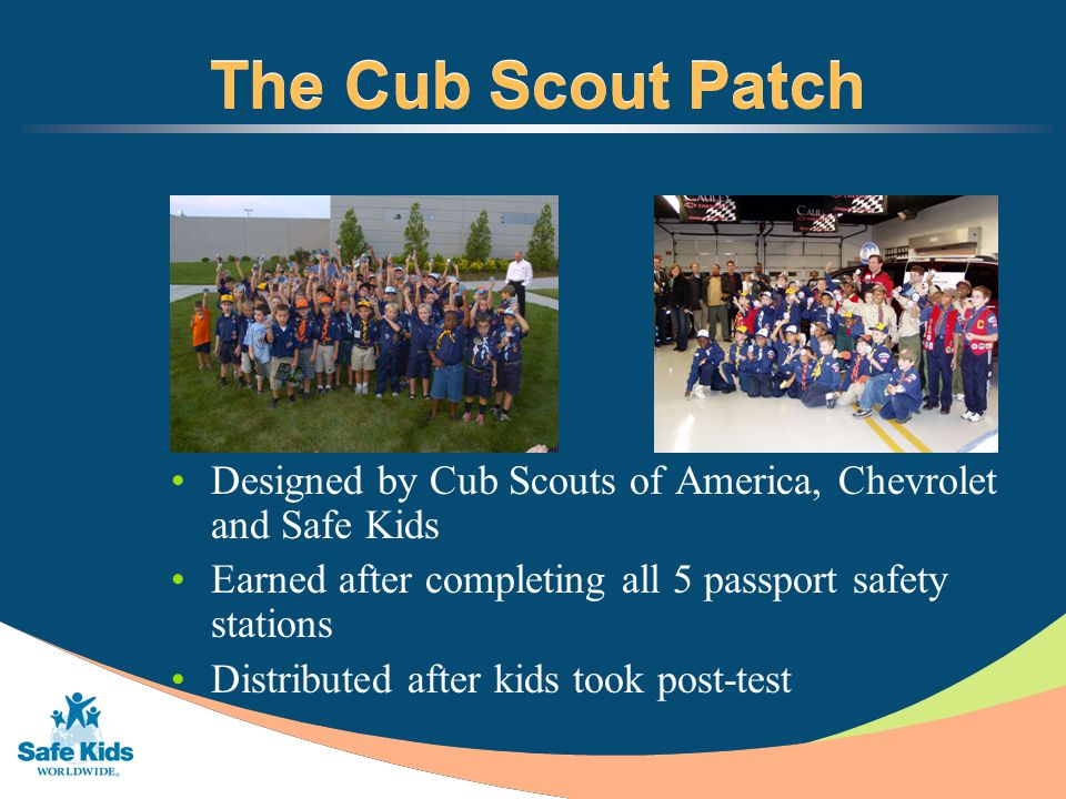 The Cub Scout Patch Designed by Cub Scouts of America, Chevrolet and Safe Kids Earned after completing all 5 passport safety stations Distributed after kids took post-test