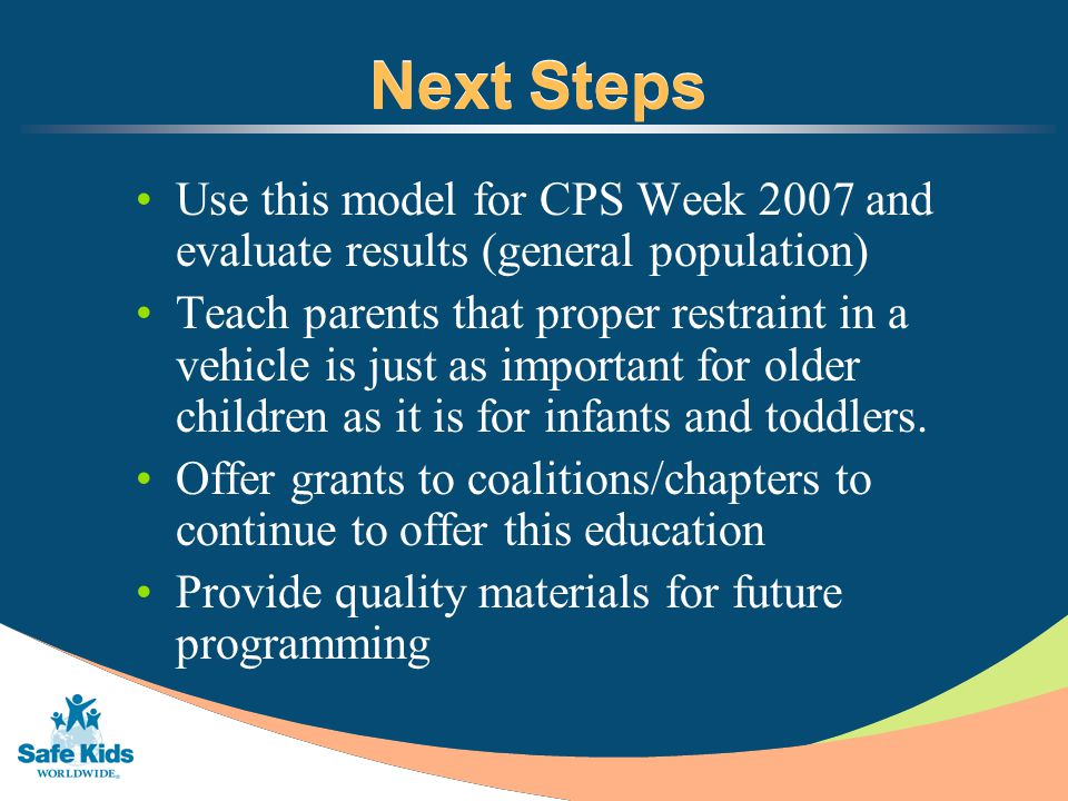 Next Steps Use this model for CPS Week 2007 and evaluate results (general population) Teach parents that proper restraint in a vehicle is just as important for older children as it is for infants and toddlers.