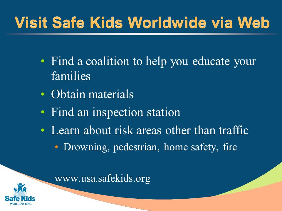 Visit Safe Kids Worldwide via Web Find a coalition to help you educate your families Obtain materials Find an inspection station Learn about risk areas other than traffic Drowning, pedestrian, home safety, fire www.usa.safekids.org