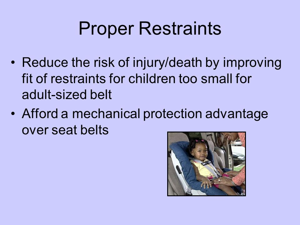 Proper Restraints Reduce the risk of injury/death by improving fit of restraints for children too small for adult-sized belt Afford a mechanical protection advantage over seat belts