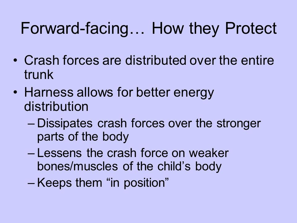 Forward-facing… How they Protect Crash forces are distributed over the entire trunk Harness allows for better energy distribution –Dissipates crash forces over the stronger parts of the body –Lessens the crash force on weaker bones/muscles of the child's body –Keeps them in position