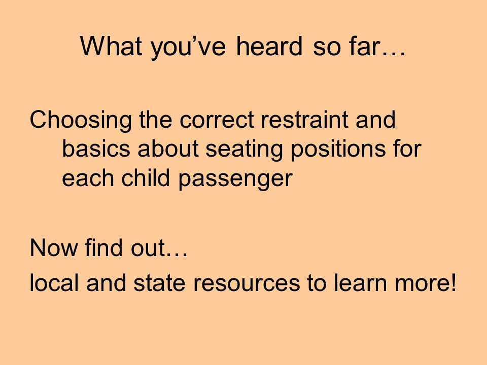 What you've heard so far… Choosing the correct restraint and basics about seating positions for each child passenger Now find out… local and state resources to learn more!