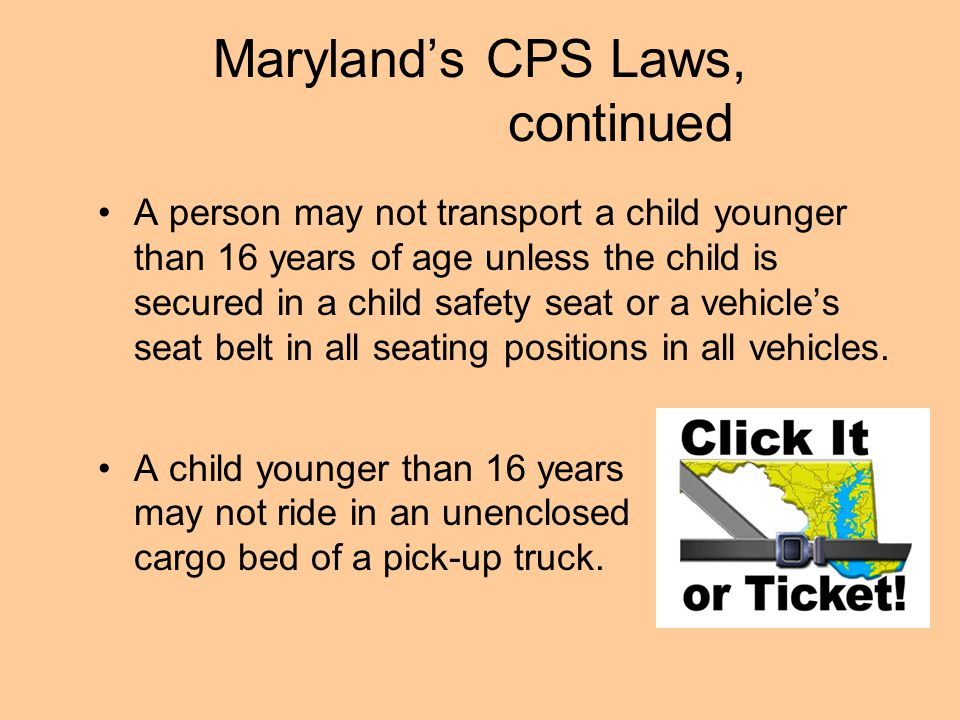 Maryland's CPS Laws, continued A person may not transport a child younger than 16 years of age unless the child is secured in a child safety seat or a vehicle's seat belt in all seating positions in all vehicles.