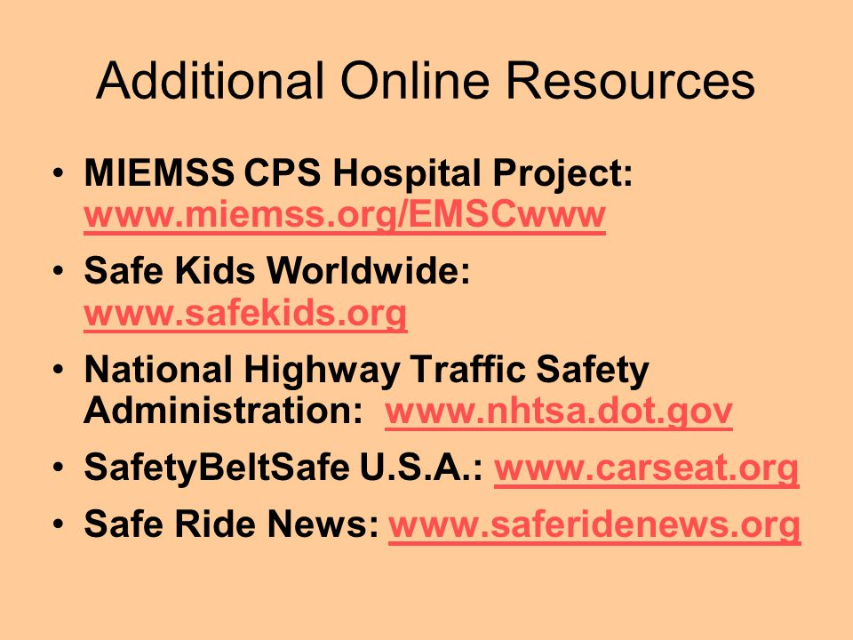Additional Online Resources MIEMSS CPS Hospital Project: www.miemss.org/EMSCwww www.miemss.org/EMSCwww Safe Kids Worldwide: www.safekids.org www.safekids.org National Highway Traffic Safety Administration: www.nhtsa.dot.govwww.nhtsa.dot.gov SafetyBeltSafe U.S.A.: www.carseat.orgwww.carseat.org Safe Ride News: www.saferidenews.orgwww.saferidenews.org