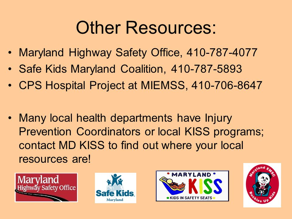 Other Resources: Maryland Highway Safety Office, 410-787-4077 Safe Kids Maryland Coalition, 410-787-5893 CPS Hospital Project at MIEMSS, 410-706-8647 Many local health departments have Injury Prevention Coordinators or local KISS programs; contact MD KISS to find out where your local resources are!