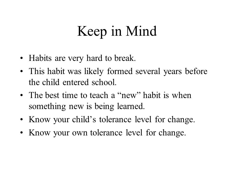 Keep in Mind Habits are very hard to break.