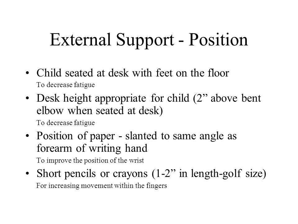 External Support - Position Child seated at desk with feet on the floor To decrease fatigue Desk height appropriate for child (2 above bent elbow when seated at desk) To decrease fatigue Position of paper - slanted to same angle as forearm of writing hand To improve the position of the wrist Short pencils or crayons (1-2 in length-golf size) For increasing movement within the fingers
