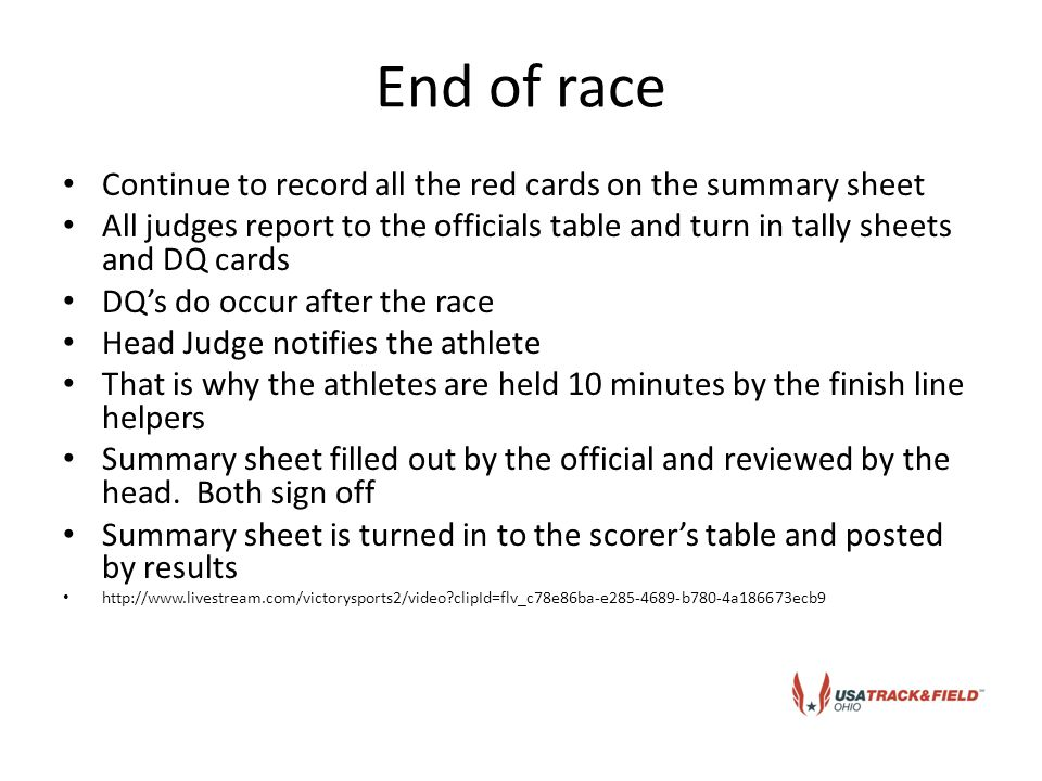 End of race Continue to record all the red cards on the summary sheet All judges report to the officials table and turn in tally sheets and DQ cards DQ's do occur after the race Head Judge notifies the athlete That is why the athletes are held 10 minutes by the finish line helpers Summary sheet filled out by the official and reviewed by the head.