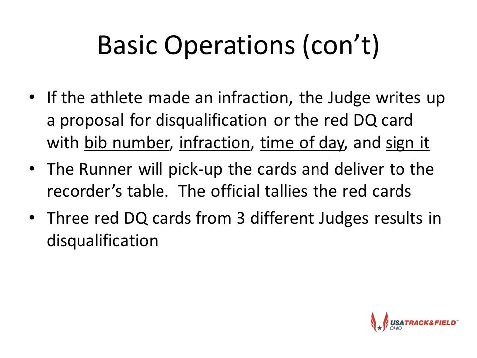 Basic Operations (con't) If the athlete made an infraction, the Judge writes up a proposal for disqualification or the red DQ card with bib number, infraction, time of day, and sign it The Runner will pick-up the cards and deliver to the recorder's table.