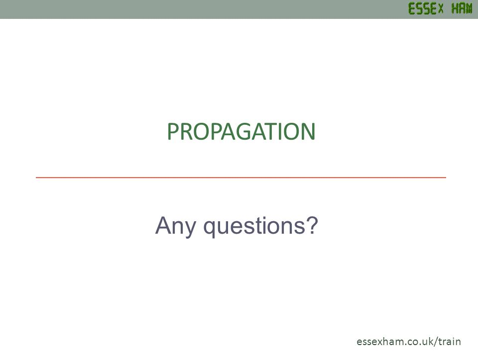 PROPAGATION Any questions essexham.co.uk/train