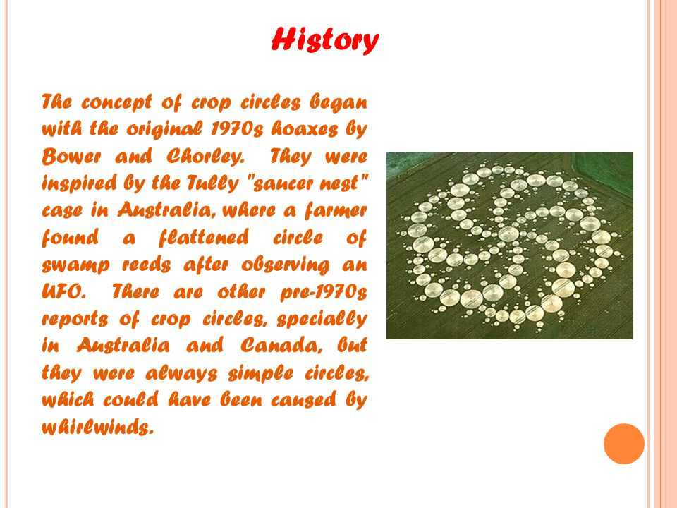 History The concept of crop circles began with the original 1970s hoaxes by Bower and Chorley. They were inspired by the Tully
