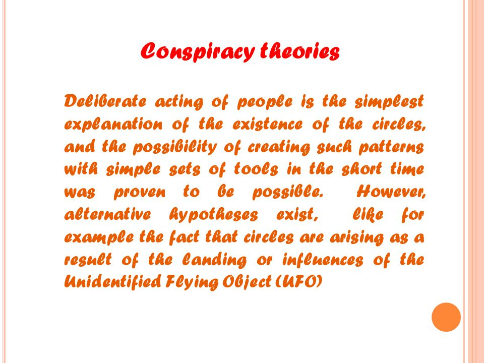 Conspiracy theories Deliberate acting of people is the simplest explanation of the existence of the circles, and the possibility of creating such patt