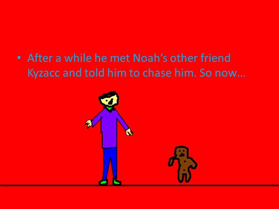 After a while he met Noah's other friend Kyzacc and told him to chase him. So now…